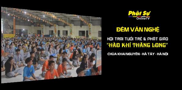 Trực tiếp: Đêm văn nghệ hội trại HÀO KHÍ THĂNG LONG tại Chùa Khai Nguyên - Sơn Tây - Hà Nội
